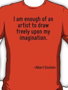 I am enough of an artist to draw freely upon my imagination. T-Shirt