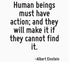 Human beings must have action; and they will make it if they cannot find it. by Quotr