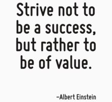 Strive not to be a success, but rather to be of value. by Quotr