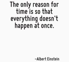The only reason for time is so that everything doesn't happen at once. by Quotr
