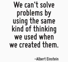We can't solve problems by using the same kind of thinking we used when we created them. by Quotr