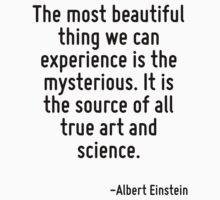 The most beautiful thing we can experience is the mysterious. It is the source of all true art and science. by Quotr