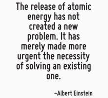 The release of atomic energy has not created a new problem. It has merely made more urgent the necessity of solving an existing one. by Quotr