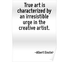 True art is characterized by an irresistible urge in the creative artist. Poster