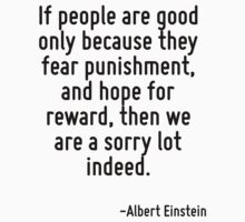 If people are good only because they fear punishment, and hope for reward, then we are a sorry lot indeed. by Quotr