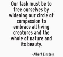 Our task must be to free ourselves by widening our circle of compassion to embrace all living creatures and the whole of nature and its beauty. by Quotr