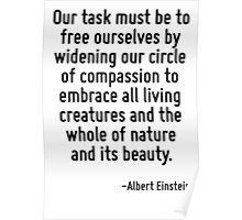 Our task must be to free ourselves by widening our circle of compassion to embrace all living creatures and the whole of nature and its beauty. Poster