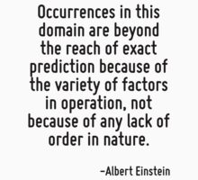 Occurrences in this domain are beyond the reach of exact prediction because of the variety of factors in operation, not because of any lack of order in nature. by Quotr