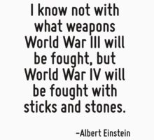 I know not with what weapons World War III will be fought, but World War IV will be fought with sticks and stones. by Quotr
