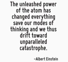 The unleashed power of the atom has changed everything save our modes of thinking and we thus drift toward unparalleled catastrophe. by Quotr