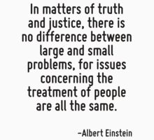In matters of truth and justice, there is no difference between large and small problems, for issues concerning the treatment of people are all the same. by Quotr