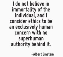 I do not believe in immortality of the individual, and I consider ethics to be an exclusively human concern with no superhuman authority behind it. by Quotr