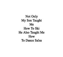 Not Only My Son Taught Me How To Ski He Also Taught Me How To Dance Salsa  by supernova23