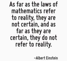 As far as the laws of mathematics refer to reality, they are not certain, and as far as they are certain, they do not refer to reality. by Quotr