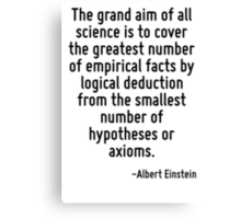 The grand aim of all science is to cover the greatest number of empirical facts by logical deduction from the smallest number of hypotheses or axioms. Canvas Print
