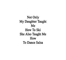 Not Only My Daughter Taught Me How To Ski She Also Taught Me How To Dance Salsa  by supernova23