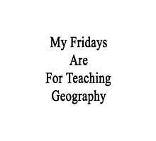 My Fridays Are For Teaching Geography  by supernova23