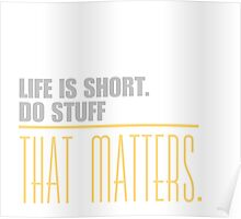 Life is short do stuff that matters. Poster