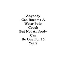 Anybody Can Become A Water Polo Coach But Not Anybody Can Be One For 15 Years  by supernova23