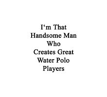 I'm That Handsome Man Who Creates Great Water Polo Players by supernova23
