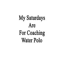 My Saturdays Are For Coaching Water Polo by supernova23