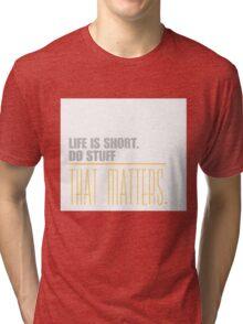 Life is short do stuff that matters. Tri-blend T-Shirt