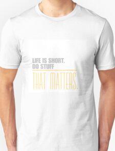 Life is short do stuff that matters. Unisex T-Shirt