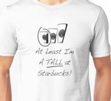 Im a TALL at Starbucks! Part 4. Unisex T-Shirt