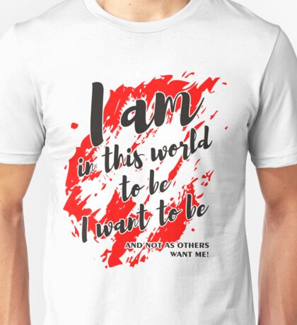 I AM IN THIS WORLD TO BE Unisex T-Shirt