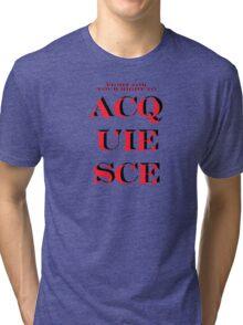 Acquiesce... Tri-blend T-Shirt