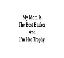 My Mom Is The Best Banker And I'm Her Trophy  by supernova23