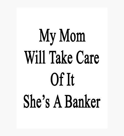 My Mom Will Take Care Of It She's A Banker  Photographic Print