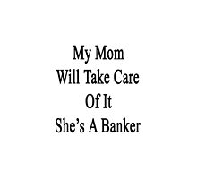 My Mom Will Take Care Of It She's A Banker  by supernova23