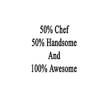 50% Chef 50% Handsome And 100% Awesome  by supernova23
