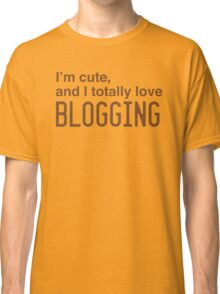 I'm cute, and I totally love blogging Classic T-Shirt