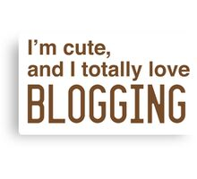 I'm cute, and I totally love blogging Canvas Print