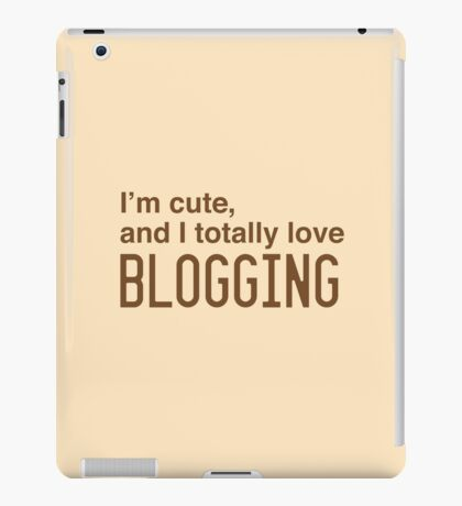 I'm cute, and I totally love blogging iPad Case/Skin