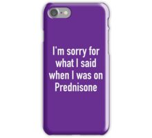 I'm sorry for what I said when I was on Prednisone iPhone Case/Skin