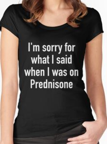 I'm sorry for what I said when I was on Prednisone Women's Fitted Scoop T-Shirt