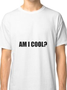 Am I Cool Classic T-Shirt