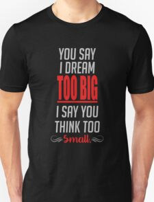 You say I dream too big, I say you think too small Unisex T-Shirt