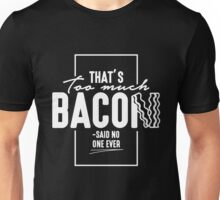 That's Too Much Bacon Said No One Ever - Funny Food Lover Bacon Slice Design Unisex T-Shirt