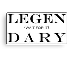LEGEN (wait for it) DARY! Canvas Print