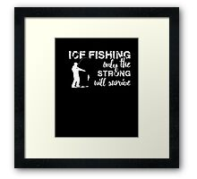 Ice Fishing - Ice Fishing Only the Strong will Survive Tshirt Framed Print