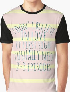 i don't believe in love at first sight, i usually need 3 episodes Graphic T-Shirt