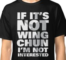 If It's Not Wing Chun I'm Not Interested Classic T-Shirt