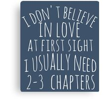i don't believe in love at first sight i usually need 2-3 chapters Canvas Print