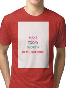 MAKE TODAY WORTH REMEMBERING Tri-blend T-Shirt