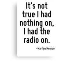 It's not true I had nothing on, I had the radio on. Canvas Print