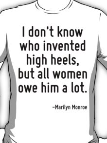 I don't know who invented high heels, but all women owe him a lot. T-Shirt
